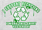I SUPPORT RECYCLING - I WORE THIS SHIRT YESTERDAY