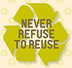 (recycling overprint) NEVER REFUSE TO REUSE