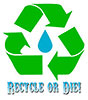 RECYCLE (water) OR DIE!