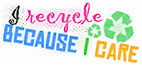 I recycle BECAUSE I CARE
