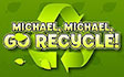 'MICHAEL, MICHAEL, GO RECYCLE!'