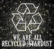 WE ARE ALL RECYCLED STARDUST